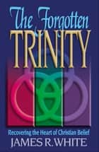 Forgotten Trinity, The ebook by James R. White