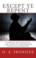 Except Ye Repent ebook by H. A. Ironside