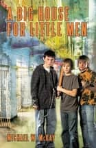 A Big House for Little Men ebook by Michael W. McKay