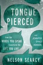 Tongue Pierced - How the Words You Speak Transform the Life You Live ebook by Nelson Searcy