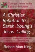 A Christian Rebuttal to Sarah Young's Jesus Calling ebook by Robert Alan King