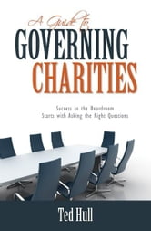 A Guide to Governing Charities: Success in the Boardroom Starts with Asking the Right Questions ebook by Ted Hull
