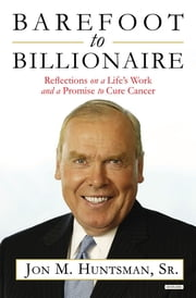 Barefoot to Billionaire: Reflections on a Life's Work and a Promise to Cure Cancer ebook by Jon Huntsman Sr.