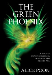 Green Phoenix - A Novel of the Woman Who Re-Made Asia, Empress Xiaozhuang ebook by Alice Poon