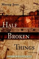 Half Broken Things - A Novel ebook by Morag Joss
