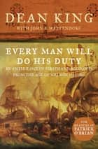 Every Man Will Do His Duty - An Anthology of Firsthand Accounts from the Age of Nelson 1793–1815 ebook by Dean King, John B. Hattendorf