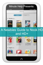 A Newbies Guide to Nook HD and HD+ - The Unofficial Beginners Guide Doing Everything from Watching Movies, Downloading Apps, Finding Free Books, Emailing, and More! ebook by Minute Help Guides