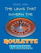 The Laws That Govern The Roulette Wheel ebook by Beng M. Jabier