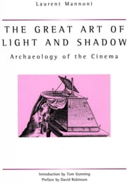 The Great Art Of Light And Shadow: Archaeology of the Cinema ebook by Mannoni, Laurent