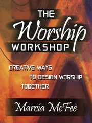 The Worship Workshop - Creative Ways to Design Worship Together ebook by Marcia McFee