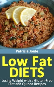Low Fat Diets: Losing Weight with a Gluten Free Diet and Quinoa Recipes ebook by Patricia Joule