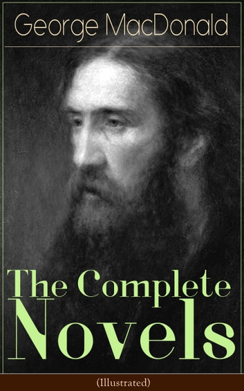 The Complete Novels of George MacDonald (Illustrated) - The Princess and the Goblin, The Princess and Curdie, Phantastes, At the Back of the North Wind, Lilith, David Elginbrod, Malcolm, Ranald Bannerman's Boyhood, Wilfrid Cumbermede and many more ebook by George MacDonald