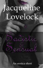 Sadistic & Sensual - An Erotica Short ebook by Jacqueline Lovelock