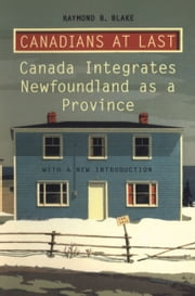Canadians at Last - The Integration of Newfoundland as a Province ebook by Raymond B. Blake
