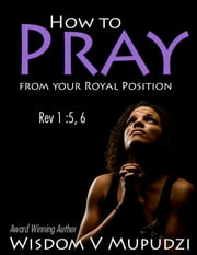 How to Pray from your Royal Position ebook by Wisdom Mupudzi