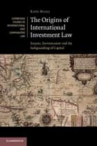 The Origins of International Investment Law ebook by Kate Miles