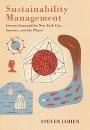 Sustainability Management: Lessons from and for New York City, America, and the Planet ebook by Cohen, Steven
