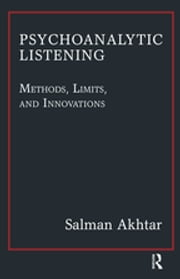 Psychoanalytic Listening - Methods, Limits, and Innovations ebook by Salman Akhtar