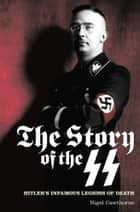 The Story of the SS - Hitler's Infamous Legions of Death ebook by