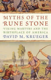 Myths of the Rune Stone - Viking Martyrs and the Birthplace of America ebook by David M. Krueger