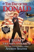 The Day of the Donald - Trump Trumps America ebook by Andrew Shaffer