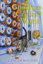 Goodbye Cruller World eBook by Ginger Bolton