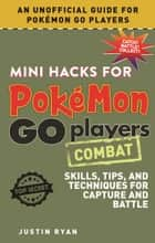 Mini Hacks for Pokémon GO Players: Combat - Skills, Tips, and Techniques for Capture and Battle ebook by Justin Ryan