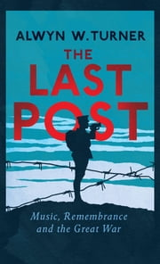 The Last Post - Music, Remembrance and the Great War ebook by Alwyn W. Turner