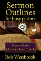 Sermon Outlines for Busy Pastors: Questions from Corinth Sermon Series ebook by Rob Westbrook