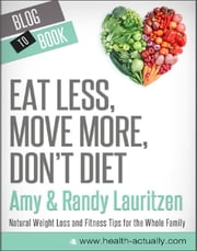 Eat Less, Move More, Don't Diet: Natural Weight Loss and Fitness Tips for the Whole Family ebook by Randy and Amy  Lauritzen