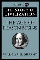 The Age of Reason Begins - The Story of Civilization, Volume VII ebook by Will Durant, Ariel Durant