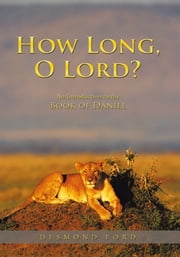 How Long, O Lord? - An Introduction to the Book of Daniel ebook by Desmond Ford