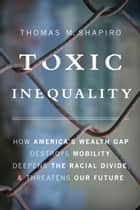 Toxic Inequality - How America's Wealth Gap Destroys Mobility, Deepens the Racial Divide, and Threatens Our Future ebook by Thomas M. Shapiro