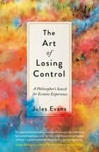 The Art of Losing Control - A Philosopher's Search for Ecstatic Experience ebook by Jules Evans