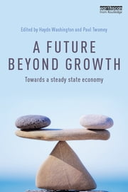 A Future Beyond Growth - Towards a steady state economy ebook by Haydn Washington,Paul Twomey