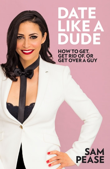 Date Like a Dude - How to Get, Get Rid of, or Get Over a Guy ebook by Sam Pease
