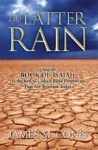 The Latter Rain: Using the Book of Isaiah As the Key to Unlock Bible Prophecies That Are Relevant Today ebook by James Conis
