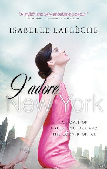 J'adore New York - A Novel of Haute Couture and the Corner Office ebook by Isabelle Lafleche