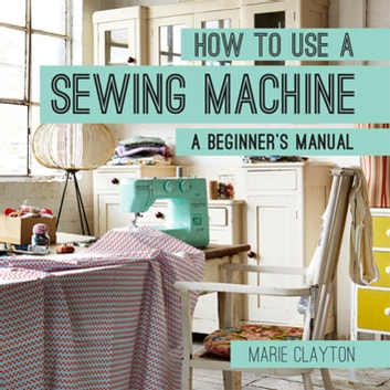 How to Use a Sewing Machine - A Beginner's Manual ebook by Marie Clayton