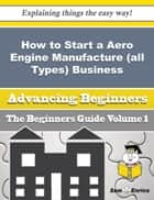 How to Start a Aero Engine Manufacture (all Types) Business (Beginners Guide) ebook by Anglea Cano