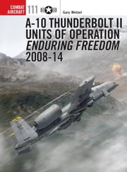 A-10 Thunderbolt II Units of Operation Enduring Freedom 2008-14 ebook by Gary Wetzel,Jim Laurier