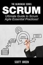 Scrum – Ultimate Guide to Scrum Agile Essential Practices! - The Blokehead Success Series ebook by Scott Green