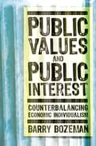 Public Values and Public Interest - Counterbalancing Economic Individualism ebook by Barry Bozeman