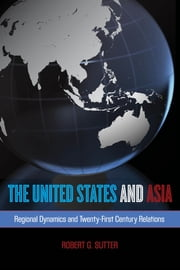 The United States and Asia - Regional Dynamics and Twenty-First-Century Relations ebook by Robert G. Sutter