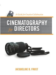Cinematography for Directors: A Guide for Creative Collaboration - A Guide for Creative Collaboration ebook by Jacqueline Frost