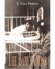 The Babys Cross: A Tuberculosis Survivors Memoir ebook by C. Gale Perkins
