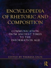Encyclopedia of Rhetoric and Composition - Communication from Ancient Times to the Information Age ebook by Theresa Enos