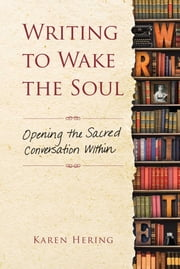 Writing to Wake the Soul - Opening the Sacred Conversation Within ebook by Karen Hering