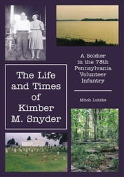 The Life and Times of Kimber M. Snyder - A Soldier in the 78th Pennsylvania Volunteer Infantry ebook by Mitch Lutzke