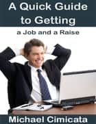 A Quick Guide to Getting a Job and a Raise eBook von Michael Cimicata